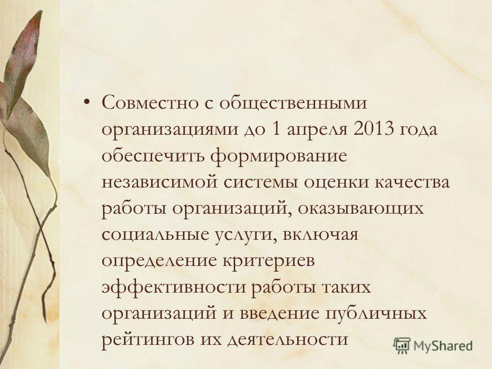 Совместно с общественными организациями до 1 апреля 2013 года обеспечить формирование независимой системы оценки качества работы организаций, оказывающих социальные услуги, включая определение критериев эффективности работы таких организаций и введен