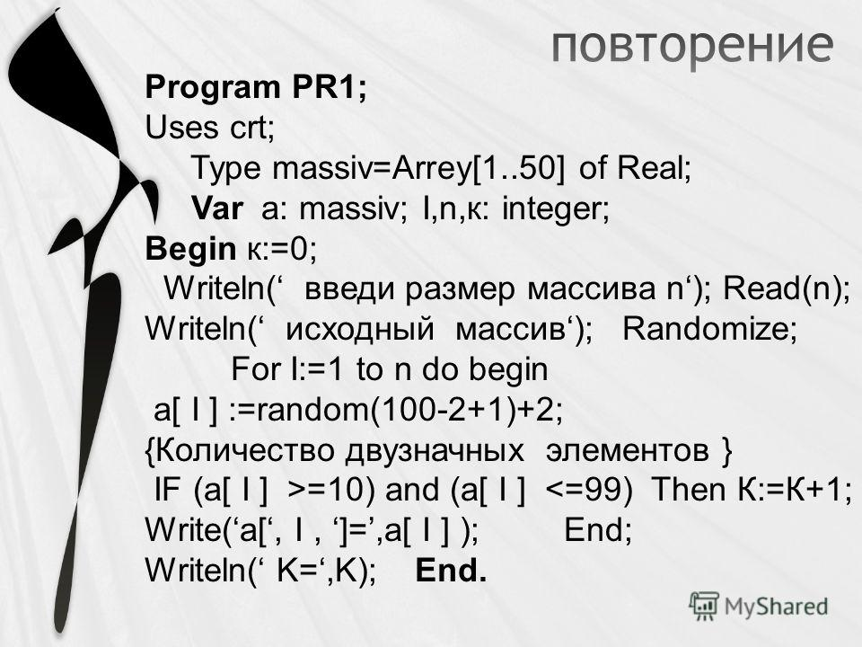 Program PR1; Uses crt; Type massiv=Arrey[1..50] of Real; Var a: massiv; I,n,к: integer; Begin к:=0; Writeln( введи размер массива n); Read(n); Writeln( исходный массив); Randomize; For I:=1 to n do begin a[ I ] :=random(100-2+1)+2; {Количество двузна