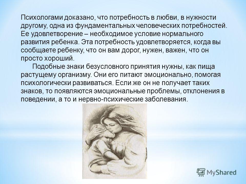 Психологами доказано, что потребность в любви, в нужности другому, одна из фундаментальных человеческих потребностей. Ее удовлетворение – необходимое условие нормального развития ребенка. Эта потребность удовлетворяется, когда вы сообщаете ребенку, ч