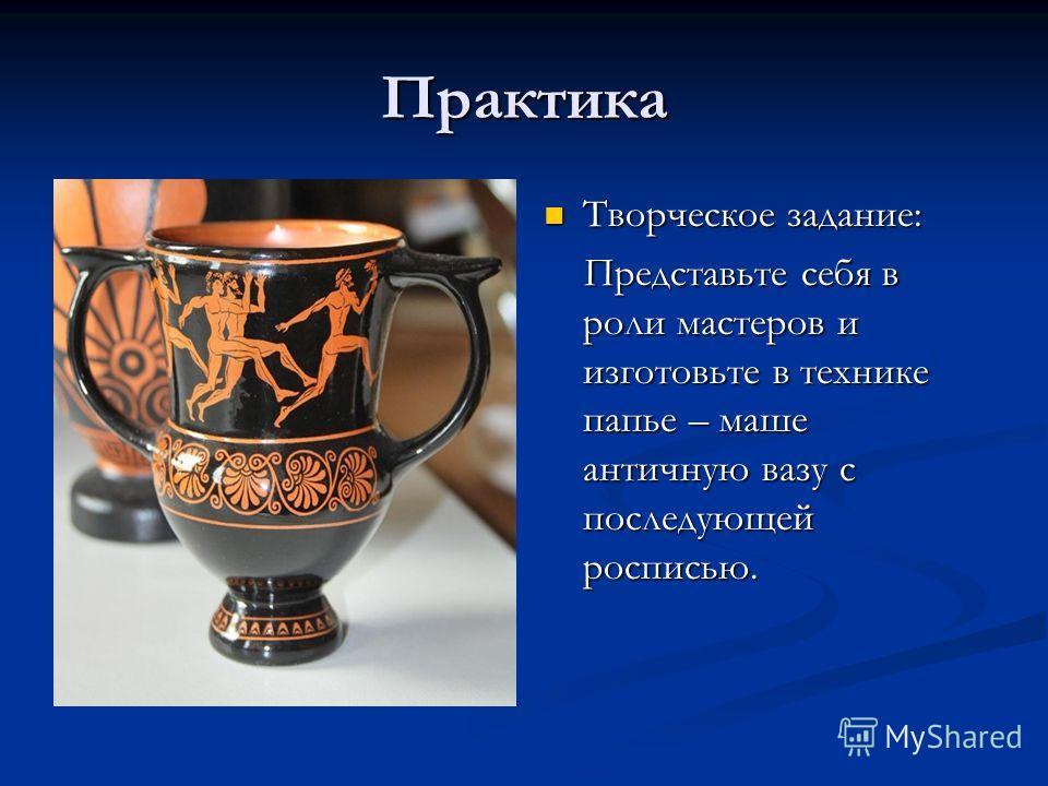 Практика Творческое задание: Представьте себя в роли мастеров и изготовьте в технике папье – маше античную вазу с последующей росписью.