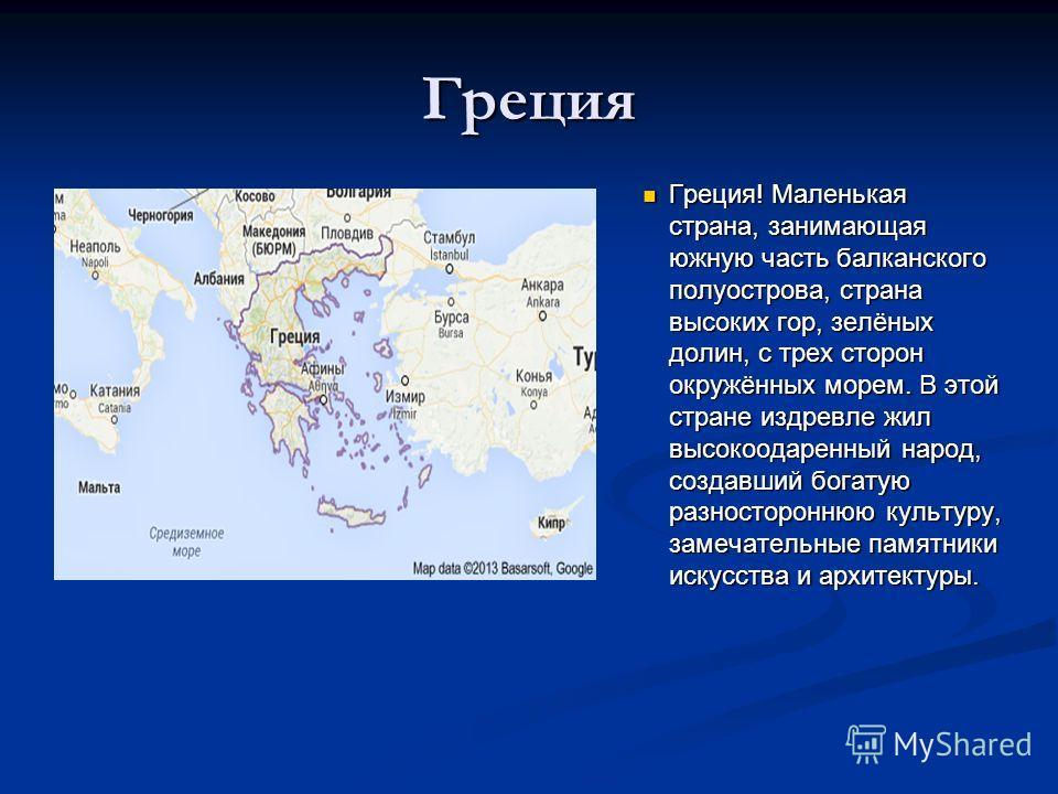 Греция Греция! Маленькая страна, занимающая южную часть балканского полуострова, страна высоких гор, зелёных долин, с трех сторон окружённых морем. В этой стране издревле жил высокоодаренный народ, создавший богатую разностороннюю культуру, замечател