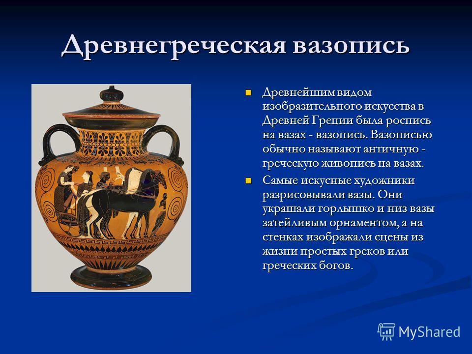 Древнегреческая вазопись Древнейшим видом изобразительного искусства в Древней Греции была роспись на вазах - вазопись. Вазописью обычно называют античную - греческую живопись на вазах. Самые искусные художники разрисовывали вазы. Они украшали горлыш