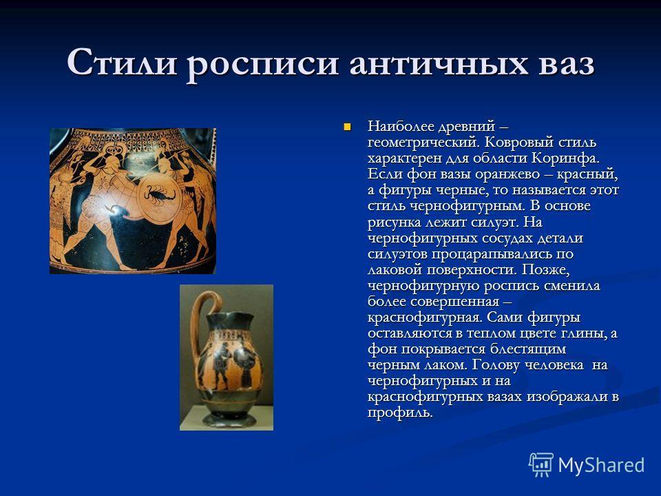 Стили росписи античных ваз Наиболее древний – геометрический. Ковровый стиль характерен для области Коринфа. Если фон вазы оранжево – красный, а фигуры черные, то называется этот стиль чернофигурным. В основе рисунка лежит силуэт. На чернофигурных со