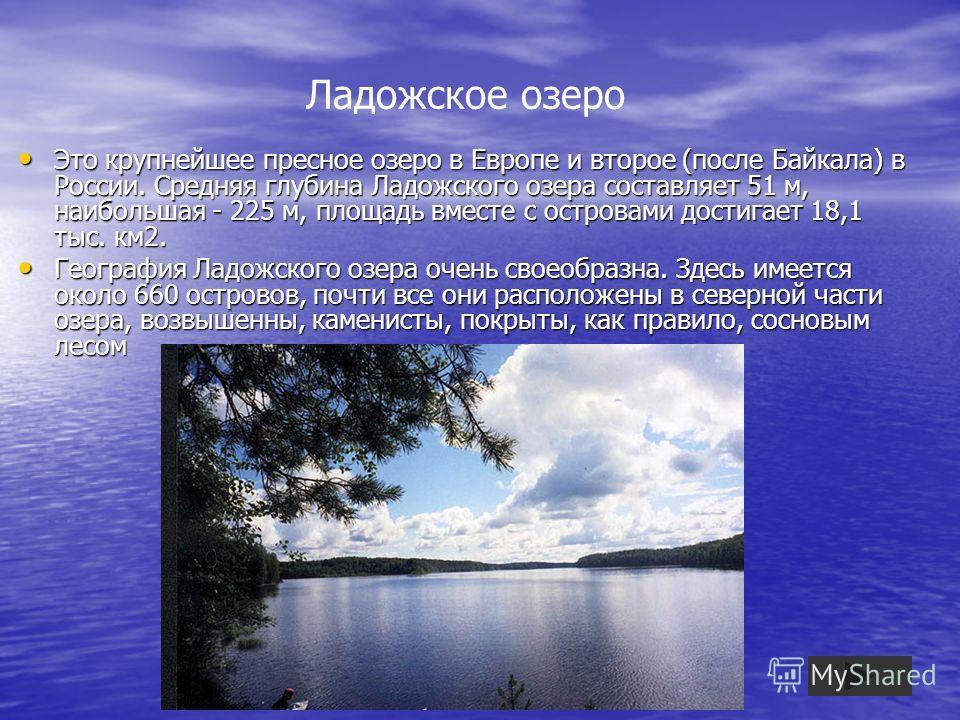 Ладожское озеро Это крупнейшее пресное озеро в Европе и второе (после Байкала) в России. Средняя глубина Ладожского озера составляет 51 м, наибольшая - 225 м, площадь вместе с островами достигает 18,1 тыс. км2. Это крупнейшее пресное озеро в Европе и