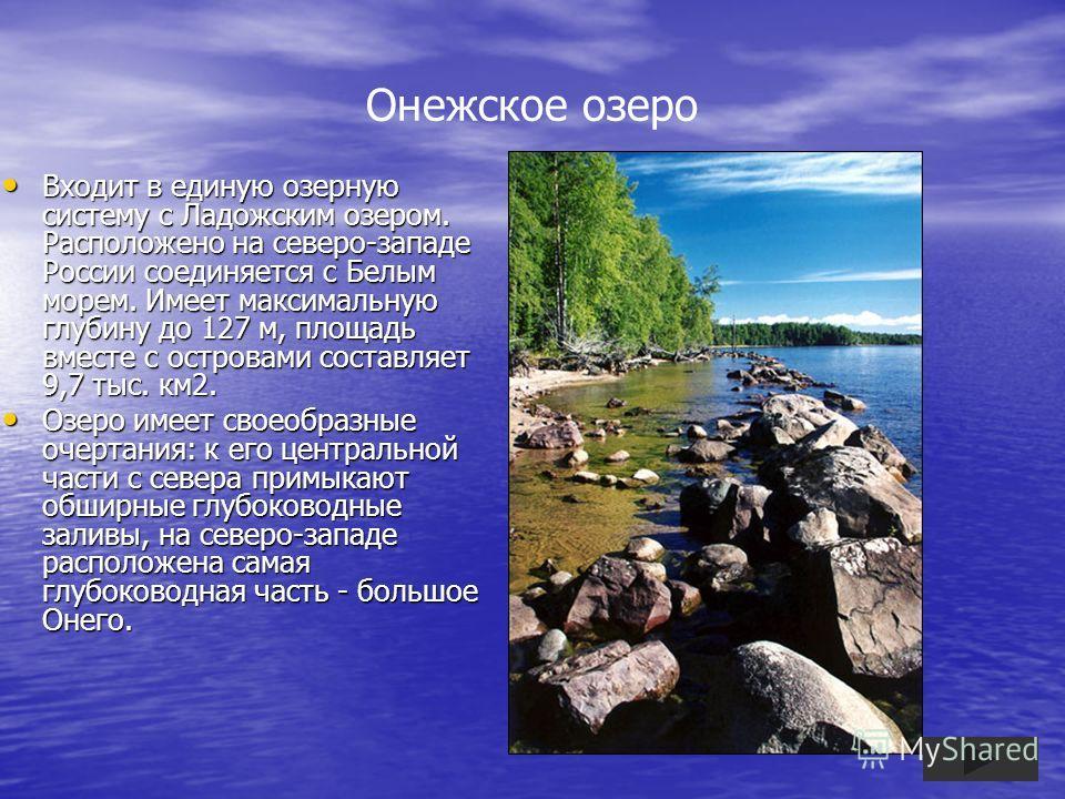 Онежское озеро Входит в единую озерную систему с Ладожским озером. Расположено на северо-западе России соединяется с Белым морем. Имеет максимальную глубину до 127 м, площадь вместе с островами составляет 9,7 тыс. км2. Входит в единую озерную систему