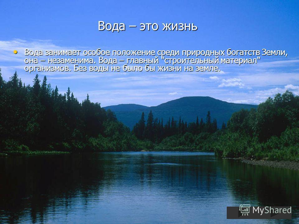 Вода – это жизнь Вода занимает особое положение среди природных богатств Земли, она – незаменима. Вода – главный
