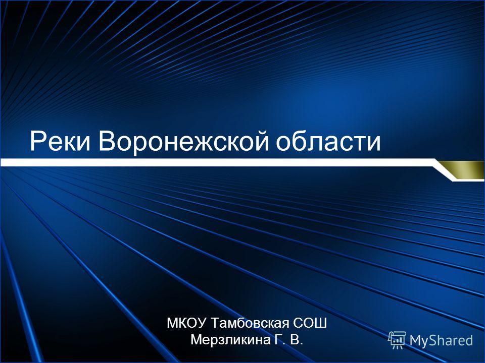 Реки Воронежской области МКОУ Тамбовская СОШ Мерзликина Г. В.