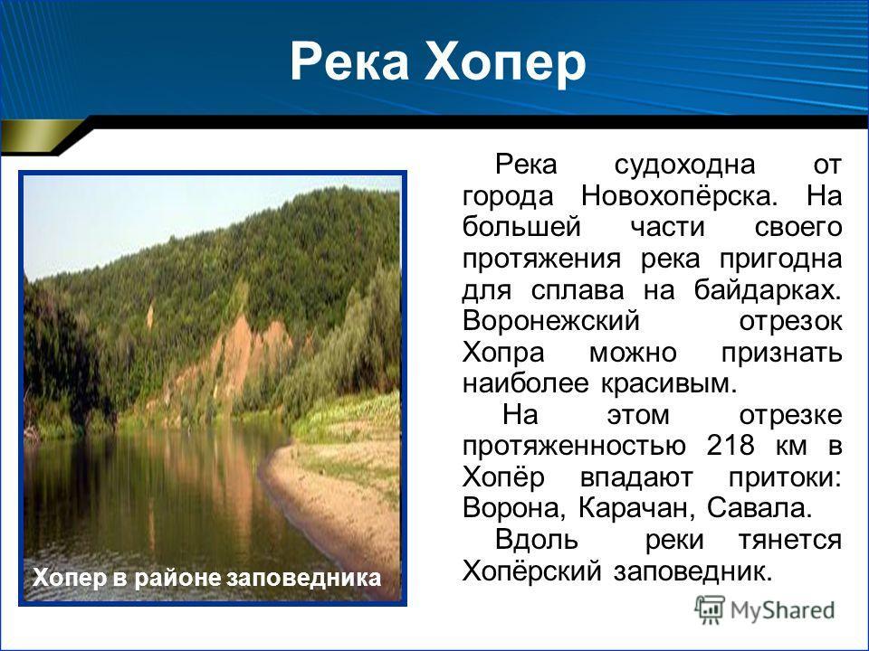 Река Хопер Река судоходна от города Новохопёрска. На большей части своего протяжения река пригодна для сплава на байдарках. Воронежский отрезок Хопра можно признать наиболее красивым. На этом отрезке протяженностью 218 км в Хопёр впадают притоки: Вор