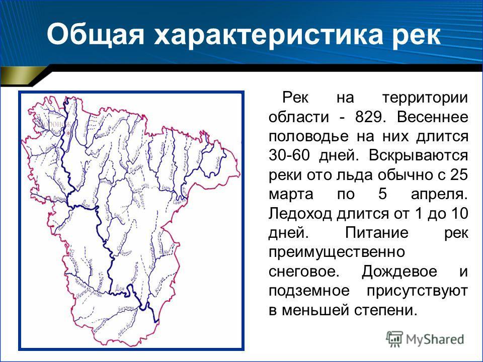 Общая характеристика рек Рек на территории области - 829. Весеннее половодье на них длится 30-60 дней. Вскрываются реки ото льда обычно с 25 марта по 5 апреля. Ледоход длится от 1 до 10 дней. Питание рек преимущественно снеговое. Дождевое и подземное