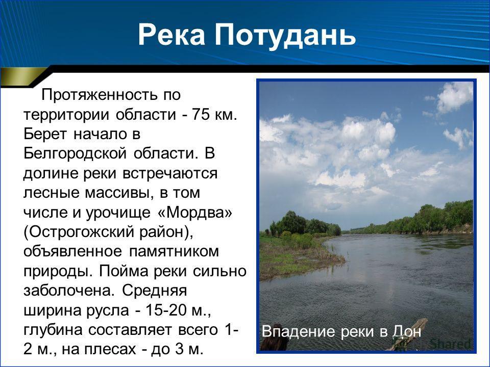 Река Потудань Протяженность по территории области - 75 км. Берет начало в Белгородской области. В долине реки встречаются лесные массивы, в том числе и урочище «Мордва» (Острогожский район), объявленное памятником природы. Пойма реки сильно заболочен