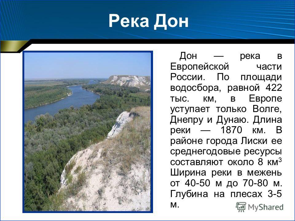 Река Дон Дон река в Европейской части России. По площади водосбора, равной 422 тыс. км, в Европе уступает только Волге, Днепру и Дунаю. Длина реки 1870 км. В районе города Лиски ее среднегодовые ресурсы составляют около 8 км 3 Ширина реки в межень от