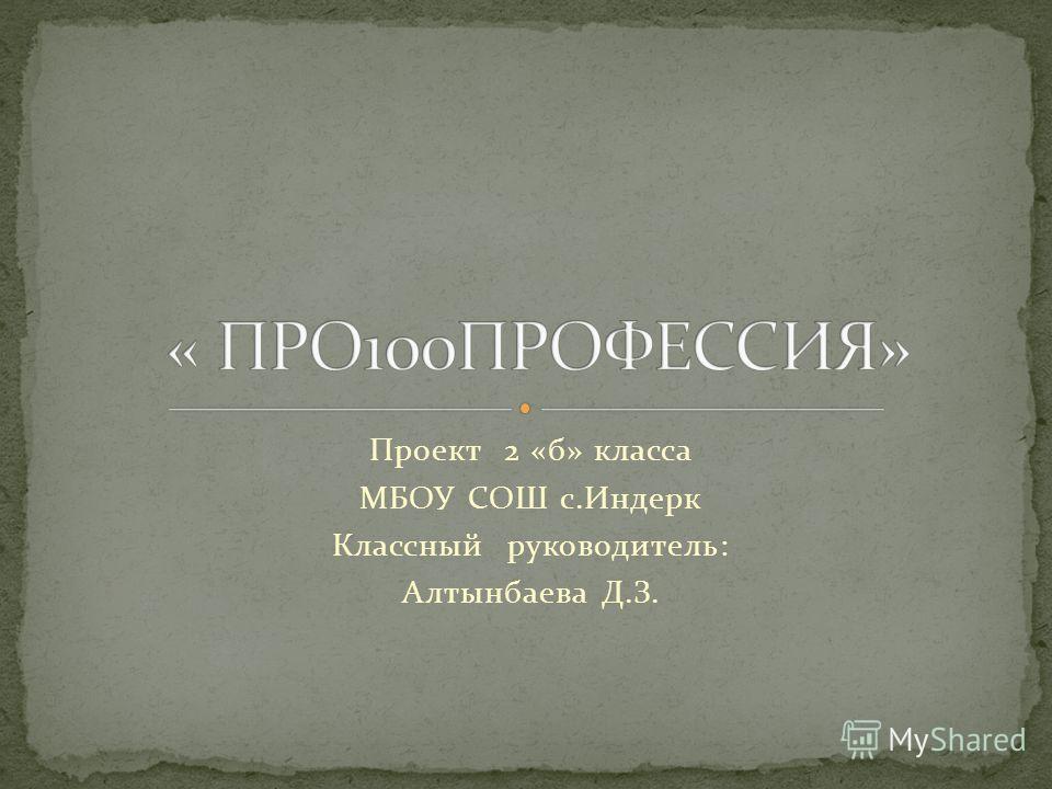 Проект 2 «б» класса МБОУ СОШ с.Индерк Классный руководитель: Алтынбаева Д.З.