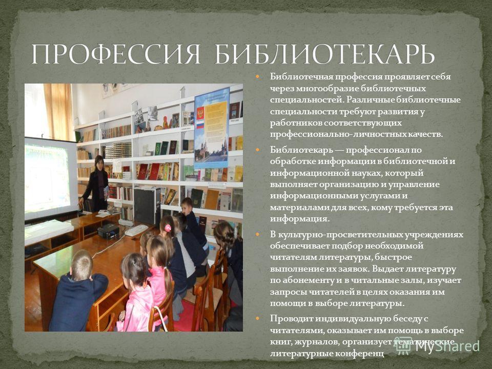 Библиотечная профессия проявляет себя через многообразие библиотечных специальностей. Различные библиотечные специальности требуют развития у работников соответствующих профессионально-личностных качеств. Библиотекарь профессионал по обработке информ