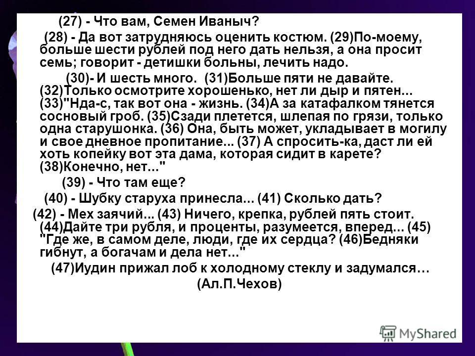 (27) - Что вам, Семен Иваныч? (28) - Да вот затрудняюсь оценить костюм. (29)По-моему, больше шести рублей под него дать нельзя, а она просит семь; говорит - детишки больны, лечить надо. (30)- И шесть много. (31)Больше пяти не давайте. (32)Только осмо