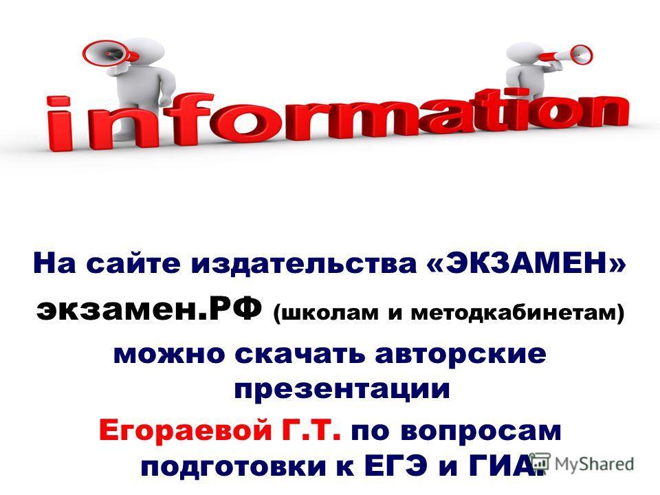 На сайте издательства «ЭКЗАМЕН» экзамен.РФ (школам и методкабинетам) можно скачать авторские презентации Егораевой Г.Т. по вопросам подготовки к ЕГЭ и ГИА.