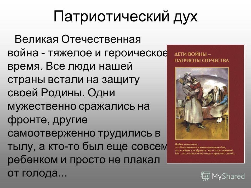 Патриотический дух Великая Отечественная война - тяжелое и героическое время. Все люди нашей страны встали на защиту своей Родины. Одни мужественно сражались на фронте, другие самоотверженно трудились в тылу, а кто-то был еще совсем ребенком и просто