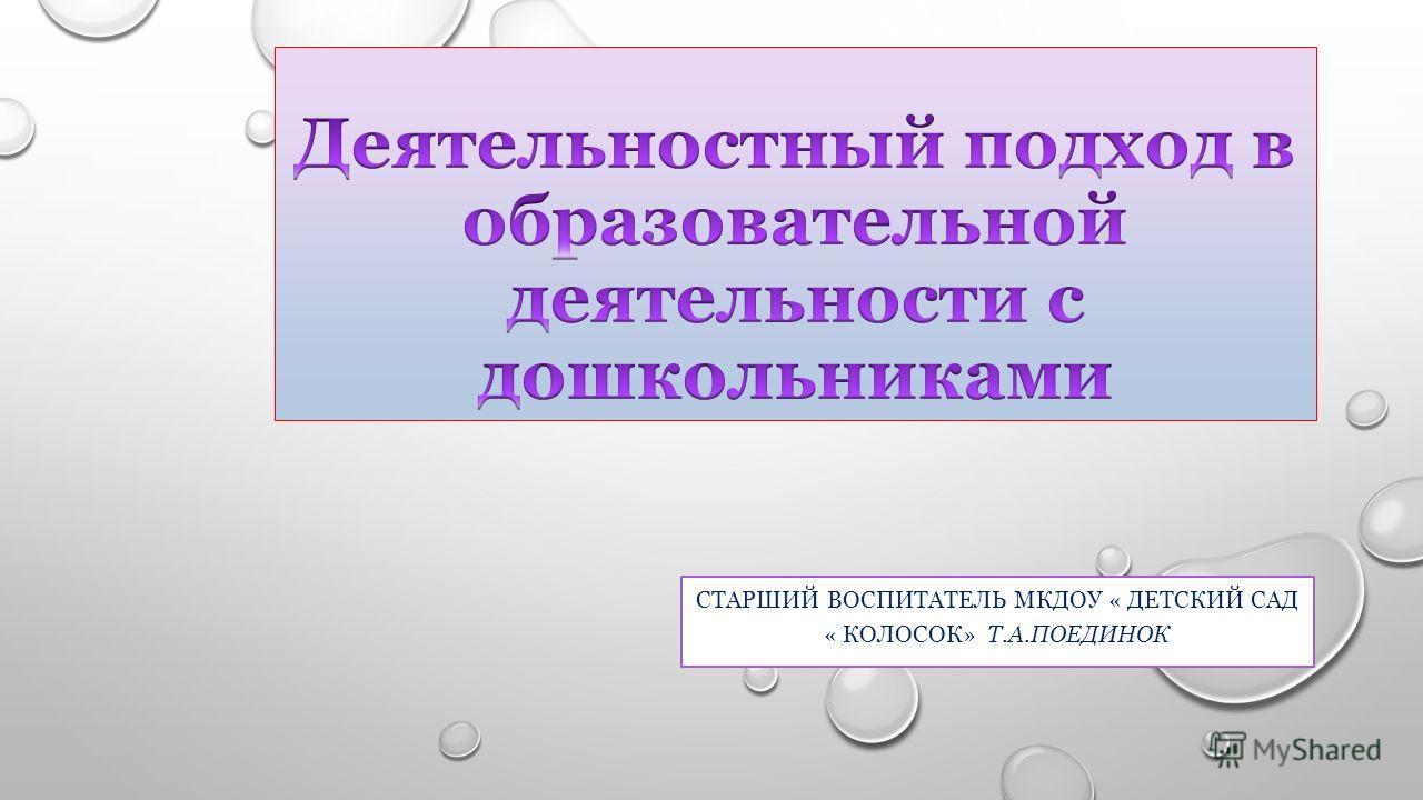 СТАРШИЙ ВОСПИТАТЕЛЬ МКДОУ « ДЕТСКИЙ САД « КОЛОСОК» Т.А.ПОЕДИНОК