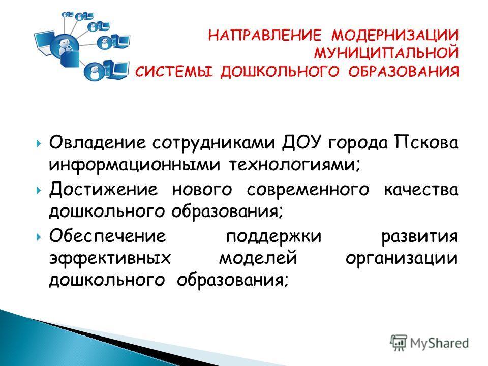 Овладение сотрудниками ДОУ города Пскова информационными технологиями; Достижение нового современного качества дошкольного образования; Обеспечение поддержки развития эффективных моделей организации дошкольного образования;
