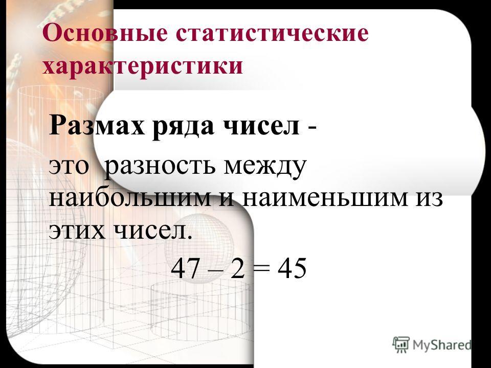 Основные статистические характеристики Размах ряда чисел - это разность между наибольшим и наименьшим из этих чисел. 47 – 2 = 45
