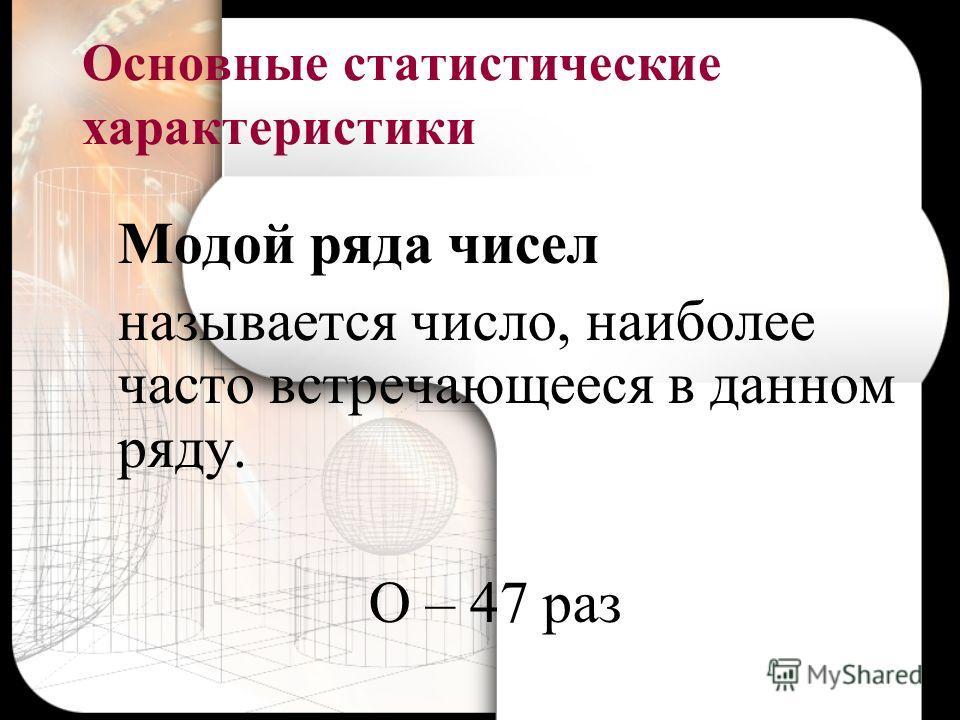 Основные статистические характеристики Модой ряда чисел называется число, наиболее часто встречающееся в данном ряду. О – 47 раз