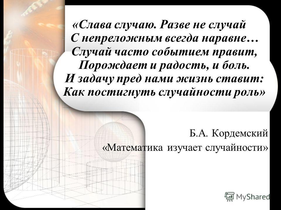 «Слава случаю. Разве не случай С непреложным всегда наравне… Случай часто событием правит, Порождает и радость, и боль. И задачу пред нами жизнь ставит: Как постигнуть случайности роль» Б.А. Кордемский «Математика изучает случайности»