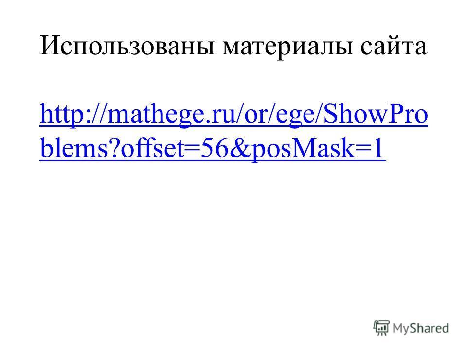 Использованы материалы сайта http://mathege.ru/or/ege/ShowPro blems?offset=56&posMask=1 http://mathege.ru/or/ege/ShowPro blems?offset=56&posMask=1