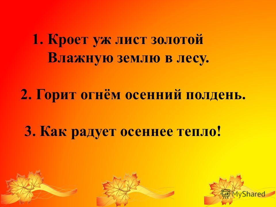 1. Кроет уж лист золотой Влажную землю в лесу. 2. Горит огнём осенний полдень. 3. Как радует осеннее тепло!