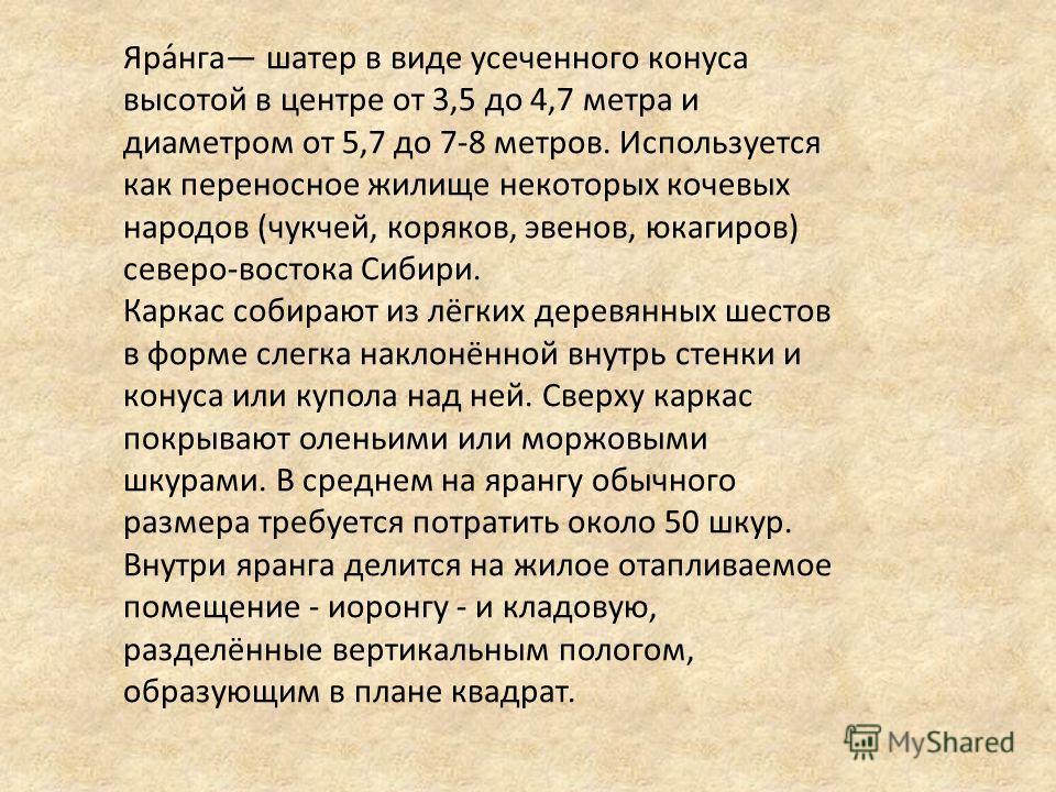 Яра́нга шатер в виде усеченного конуса высотой в центре от 3,5 до 4,7 метра и диаметром от 5,7 до 7-8 метров. Используется как переносное жилище некоторых кочевых народов (чукчей, коряков, эвенов, юкагиров) северо-востока Сибири. Каркас собирают из л