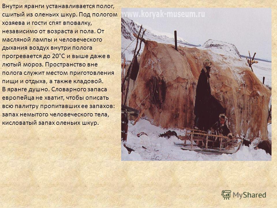 Внутри яранги устанавливается полог, сшитый из оленьих шкур. Под пологом хозяева и гости спят вповалку, независимо от возраста и пола. От масляной лампы и человеческого дыхания воздух внутри полога прогревается до 20°С и выше даже в лютый мороз. Прос