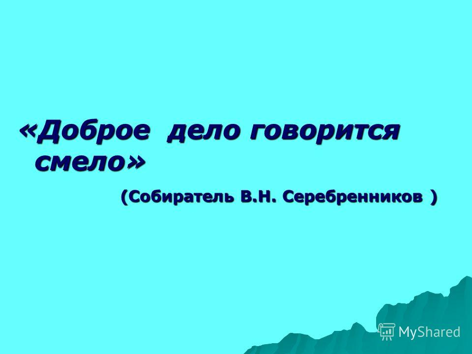 «Доброе дело говорится смело» (Собиратель В.Н. Серебренников ) (Собиратель В.Н. Серебренников )
