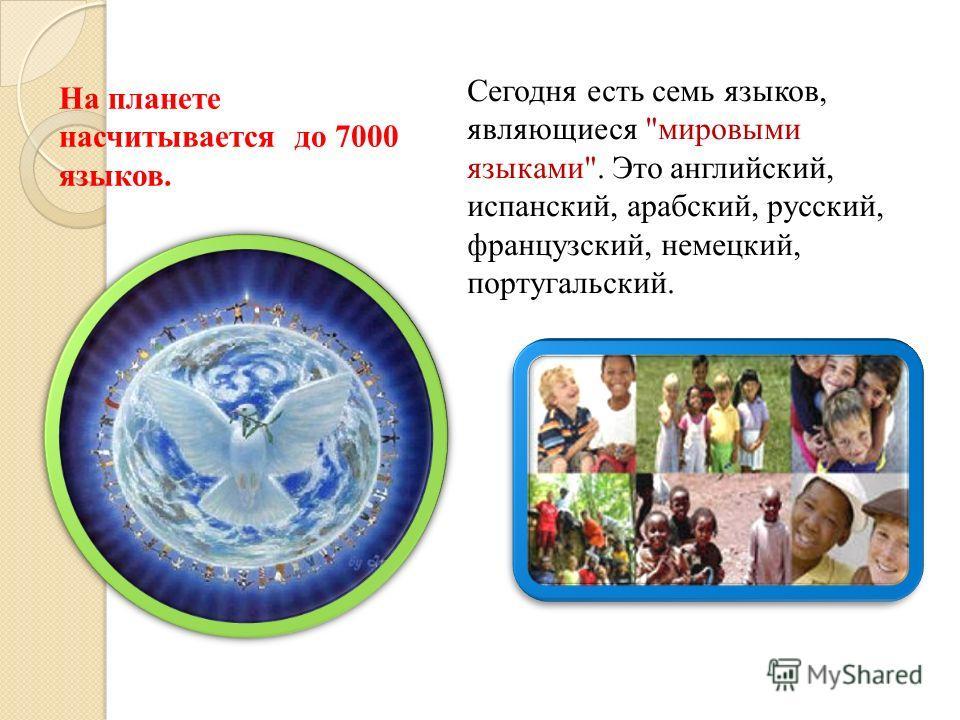 На планете насчитывается до 7000 языков. Сегодня есть семь языков, являющиеся мировыми языками. Это английский, испанский, арабский, русский, французский, немецкий, португальский.