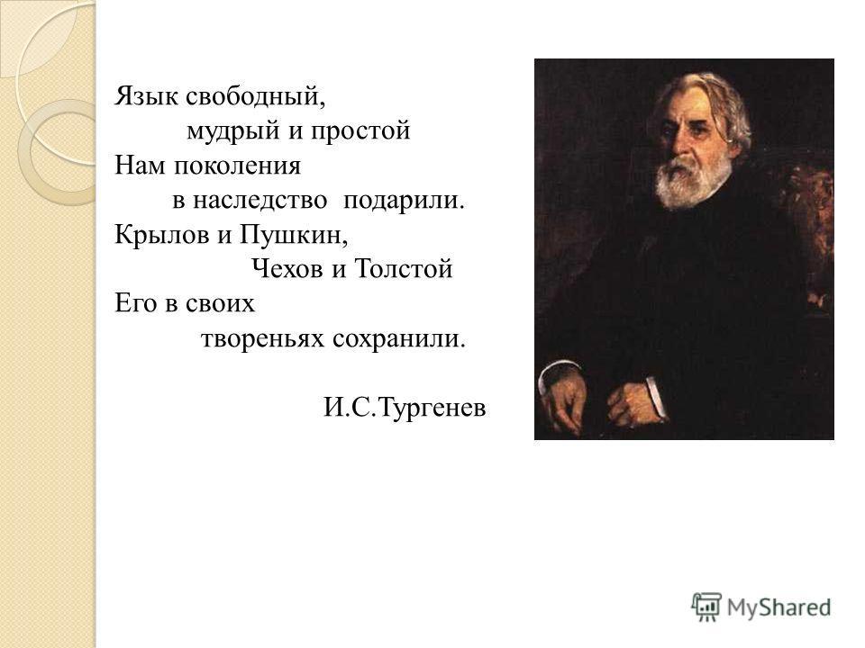 Язык свободный, мудрый и простой Нам поколения в наследство подарили. Крылов и Пушкин, Чехов и Толстой Его в своих твореньях сохранили. И.С.Тургенев