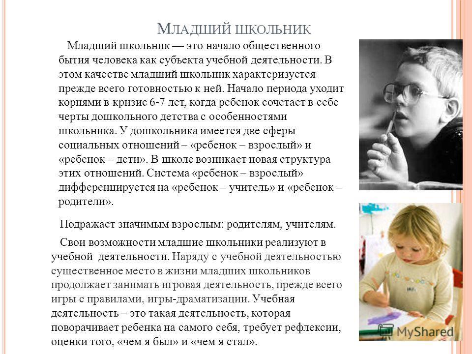 М ЛАДШИЙ ШКОЛЬНИК Младший школьник это начало общественного бытия человека как субъекта учебной деятельности. В этом качестве младший школьник характеризуется прежде всего готовностью к ней. Начало периода уходит корнями в кризис 6-7 лет, когда реб