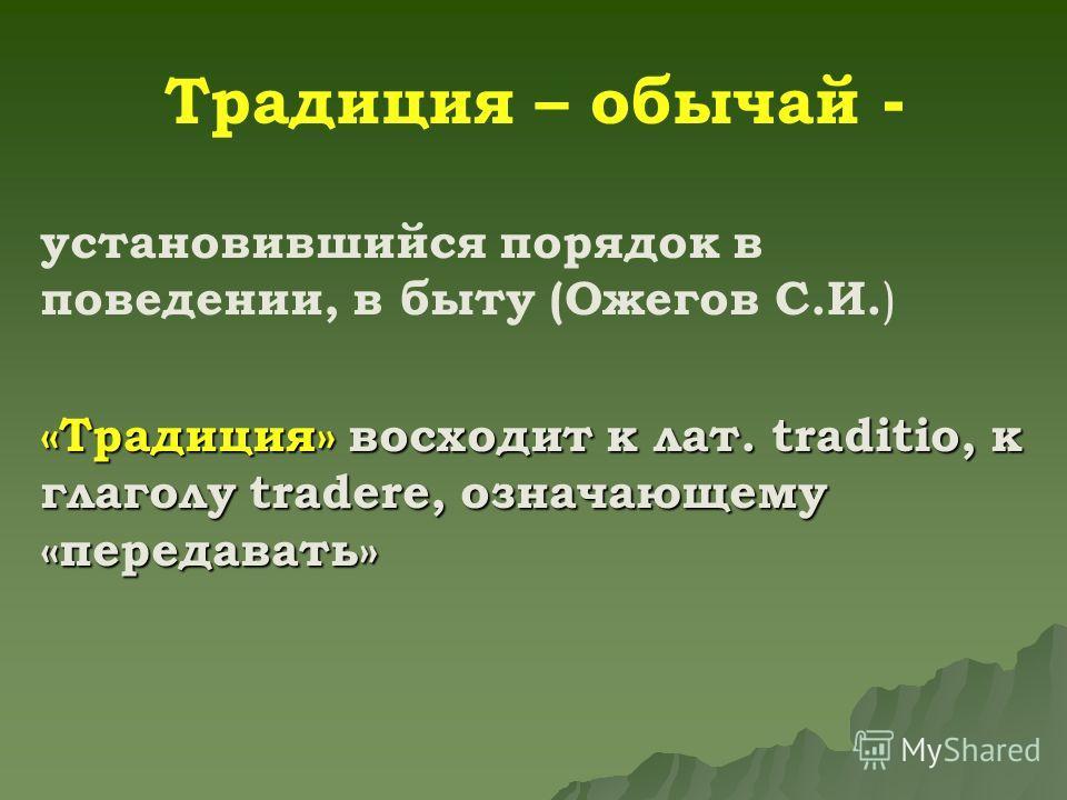Традиция – обычай - установившийся порядок в поведении, в быту (Ожегов С.И. ) «Традиция» восходит к лат. traditio, к глаголу tradere, означающему «передавать»