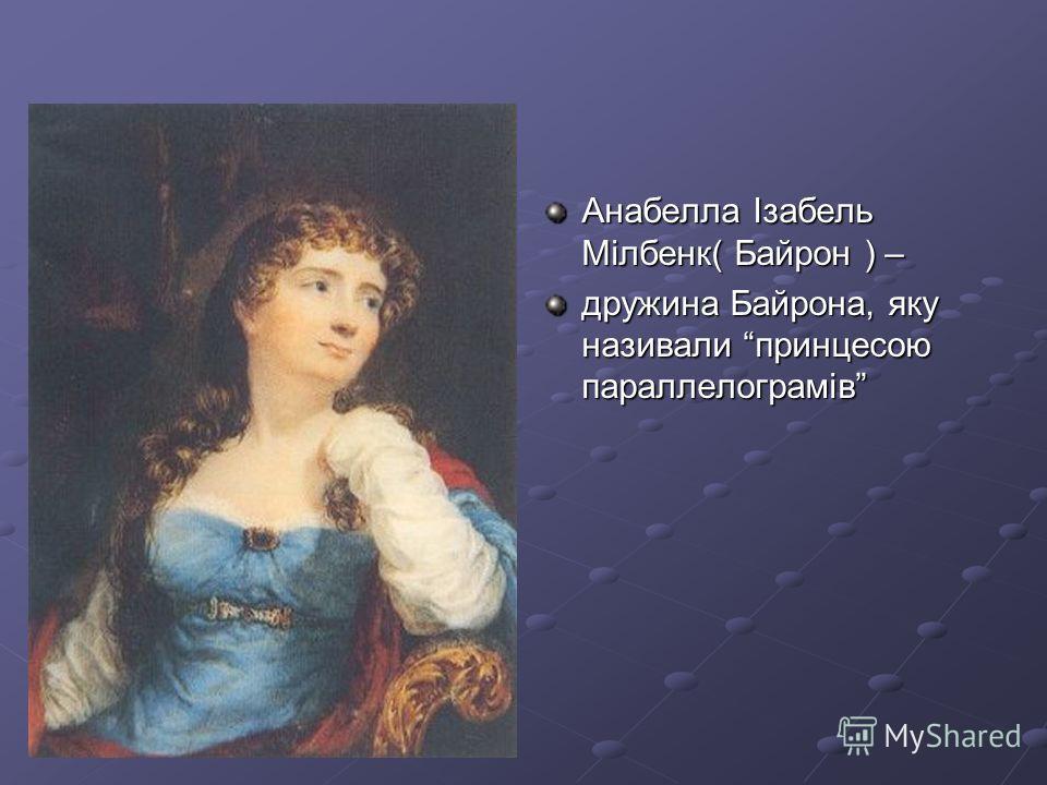 Анабелла Ізабель Мілбенк( Байрон ) – дружина Байрона, яку називали принцесою параллелограмів