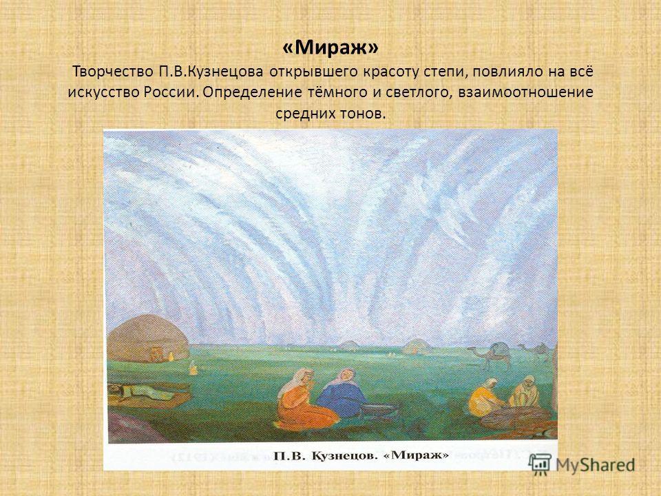 «Мираж» Творчество П.В.Кузнецова открывшего красоту степи, повлияло на всё искусство России. Определение тёмного и светлого, взаимоотношение средних тонов.