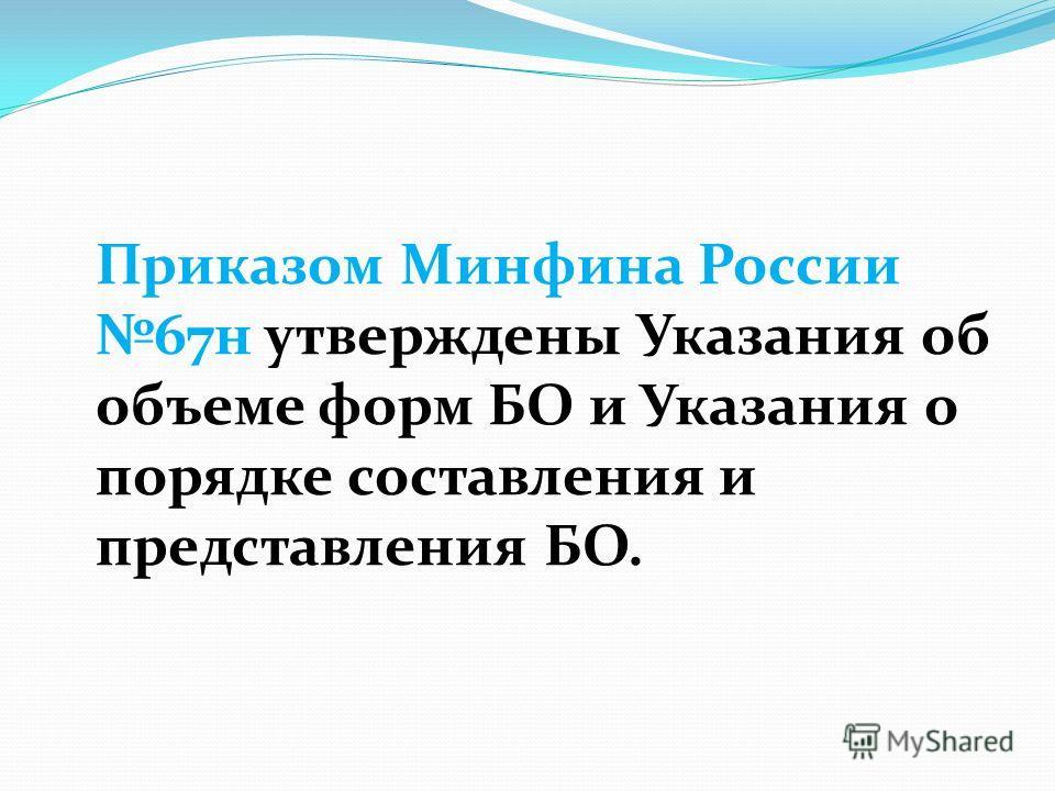 Приказом Минфина России 67н утверждены Указания об объеме форм БО и Указания о порядке составления и представления БО.