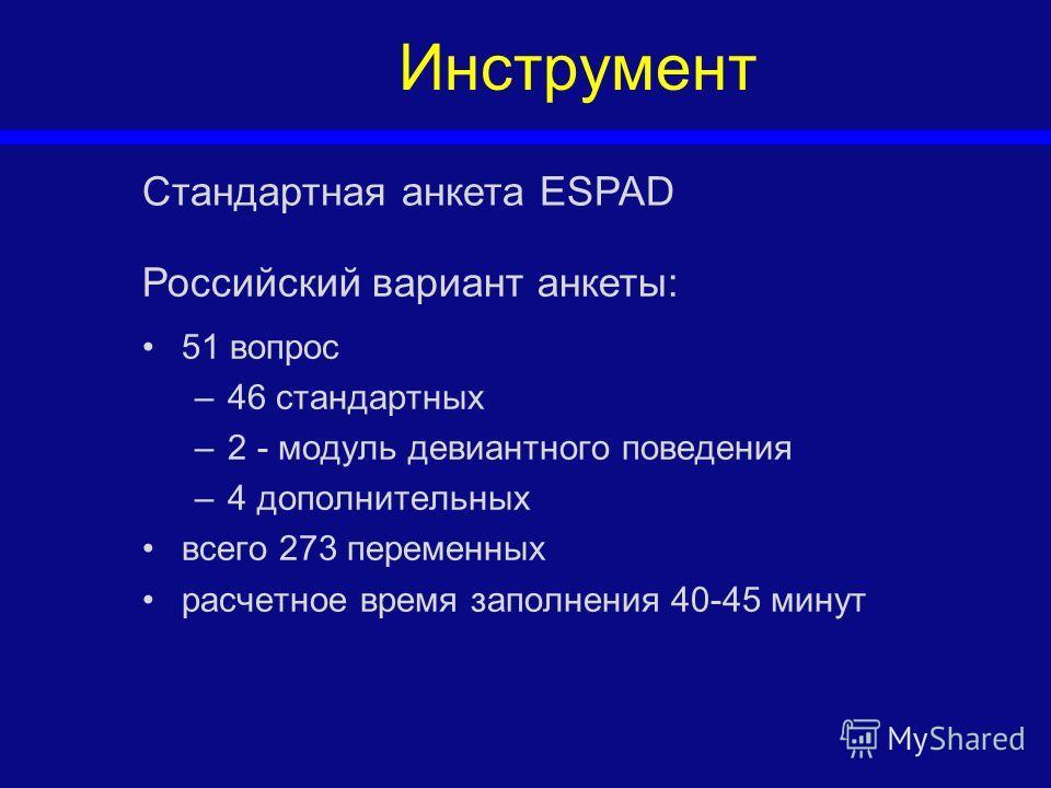 Инструмент 51 вопрос –46 стандартных –2 - модуль девиантного поведения –4 дополнительных всего 273 переменных расчетное время заполнения 40-45 минут Стандартная анкета ESPAD Российский вариант анкеты: