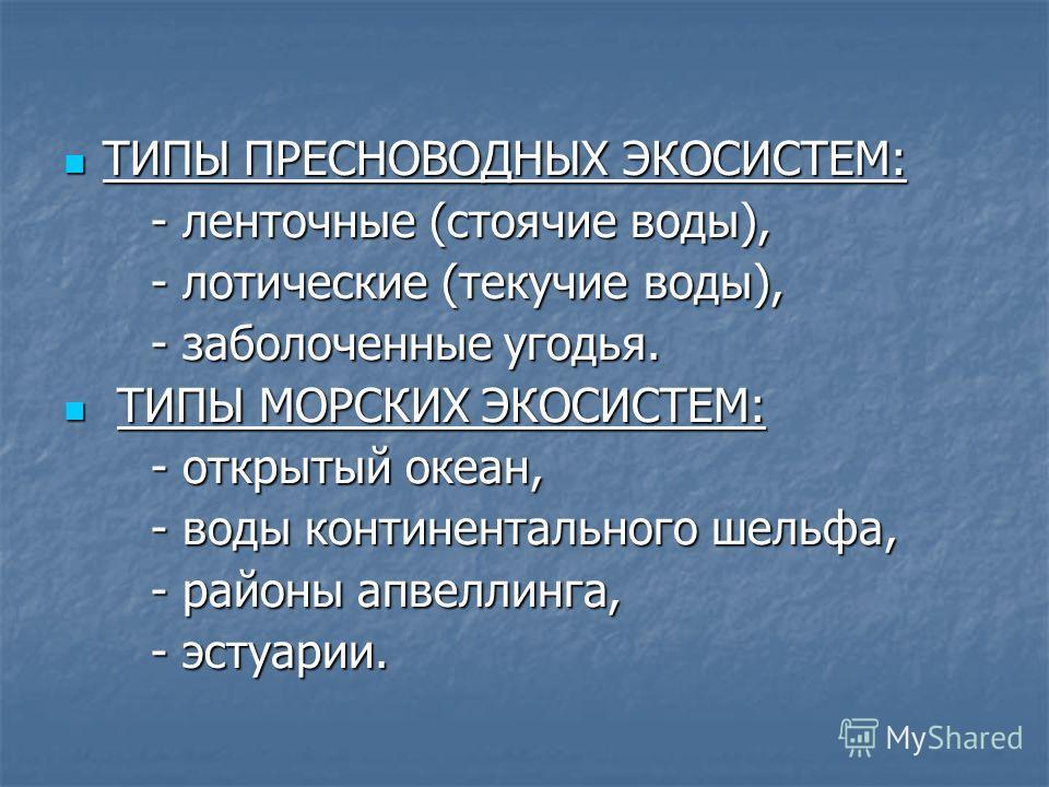 ТИПЫ ПРЕСНОВОДНЫХ ЭКОСИСТЕМ: ТИПЫ ПРЕСНОВОДНЫХ ЭКОСИСТЕМ: - ленточные (стоячие воды), - ленточные (стоячие воды), - лотические (текучие воды), - лотические (текучие воды), - заболоченные угодья. - заболоченные угодья. ТИПЫ МОРСКИХ ЭКОСИСТЕМ: ТИПЫ МОР
