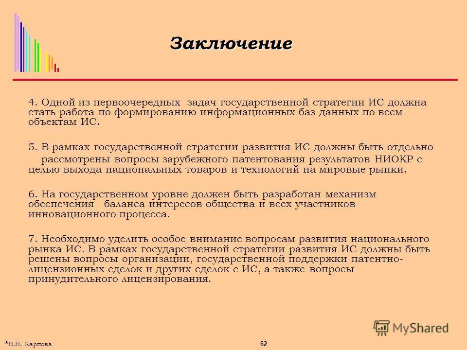 62 © Н.Н. Карпова Заключение 4. Одной из первоочередных задач государственной стратегии ИС должна стать работа по формированию информационных баз данных по всем объектам ИС. 5. В рамках государственной стратегии развития ИС должны быть отдельно рассм