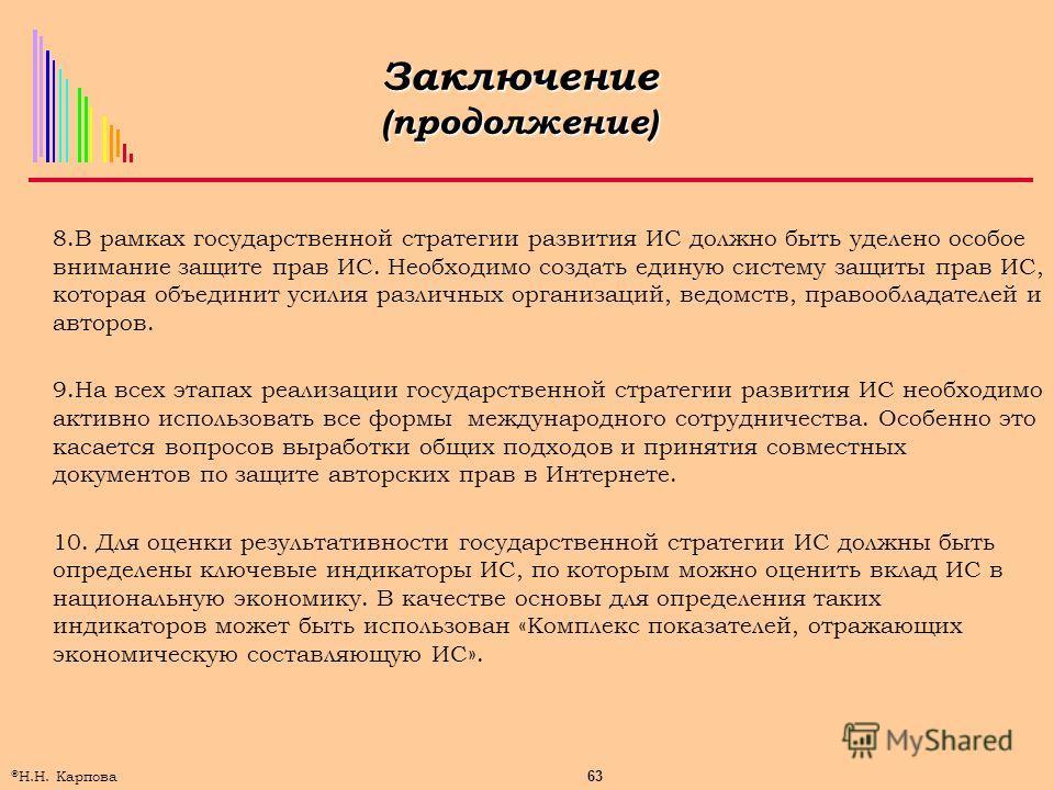 63 © Н.Н. Карпова Заключение (продолжение) 8.В рамках государственной стратегии развития ИС должно быть уделено особое внимание защите прав ИС. Необходимо создать единую систему защиты прав ИС, которая объединит усилия различных организаций, ведомств