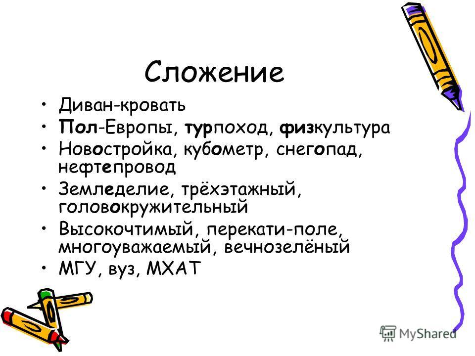 Сложение Диван-кровать Пол-Европы, турпоход, физкультура Новостройка, кубометр, снегопад, нефтепровод Земледелие, трёхэтажный, головокружительный Высокочтимый, перекати-поле, многоуважаемый, вечнозелёный МГУ, вуз, МХАТ