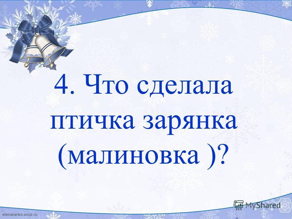 4. Что сделала птичка зарянка (малиновка )?
