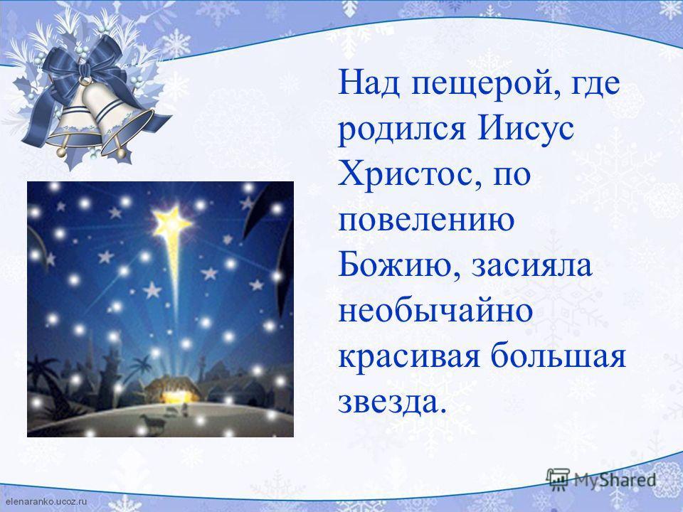 Над пещерой, где родился Иисус Христос, по повелению Божию, засияла необычайно красивая большая звезда.