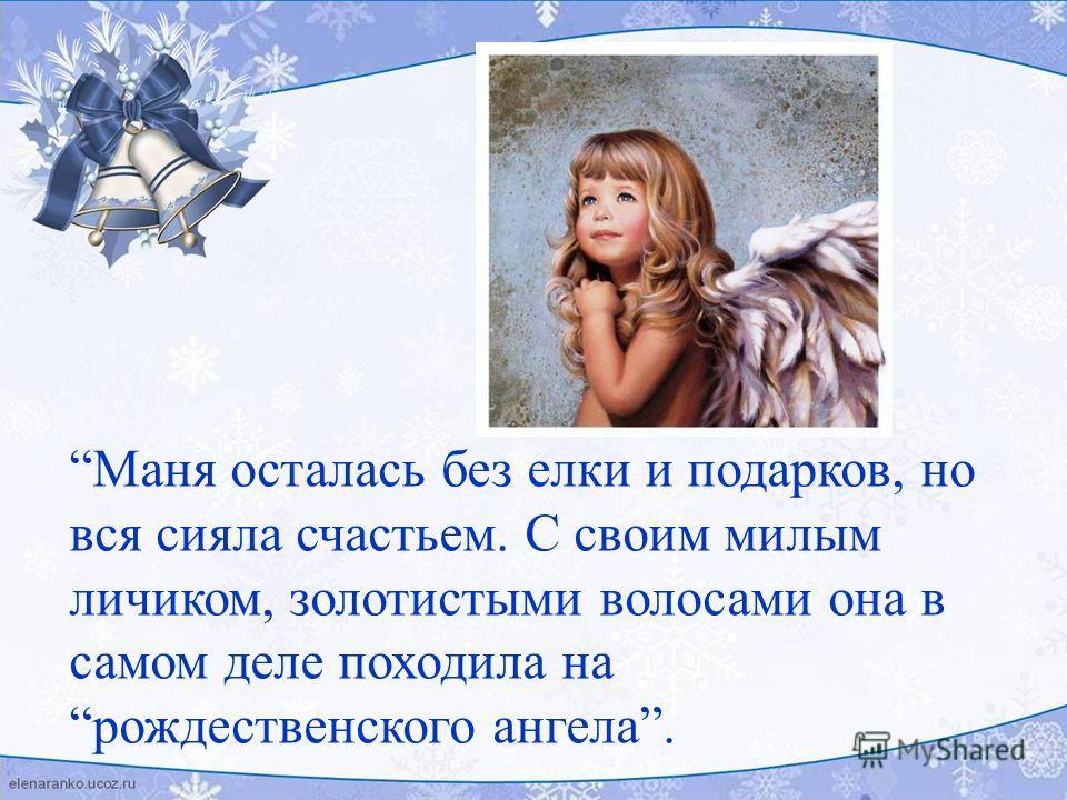 Маня осталась без елки и подарков, но вся сияла счастьем. С своим милым личиком, золотистыми волосами она в самом деле походила на рождественского ангела.
