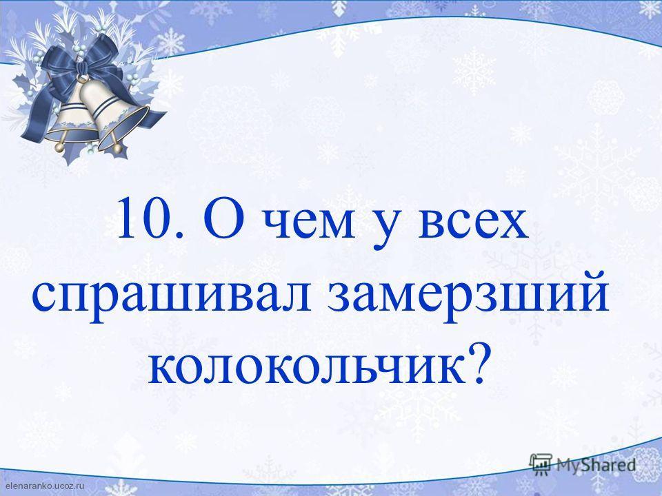 10. О чем у всех спрашивал замерзший колокольчик?