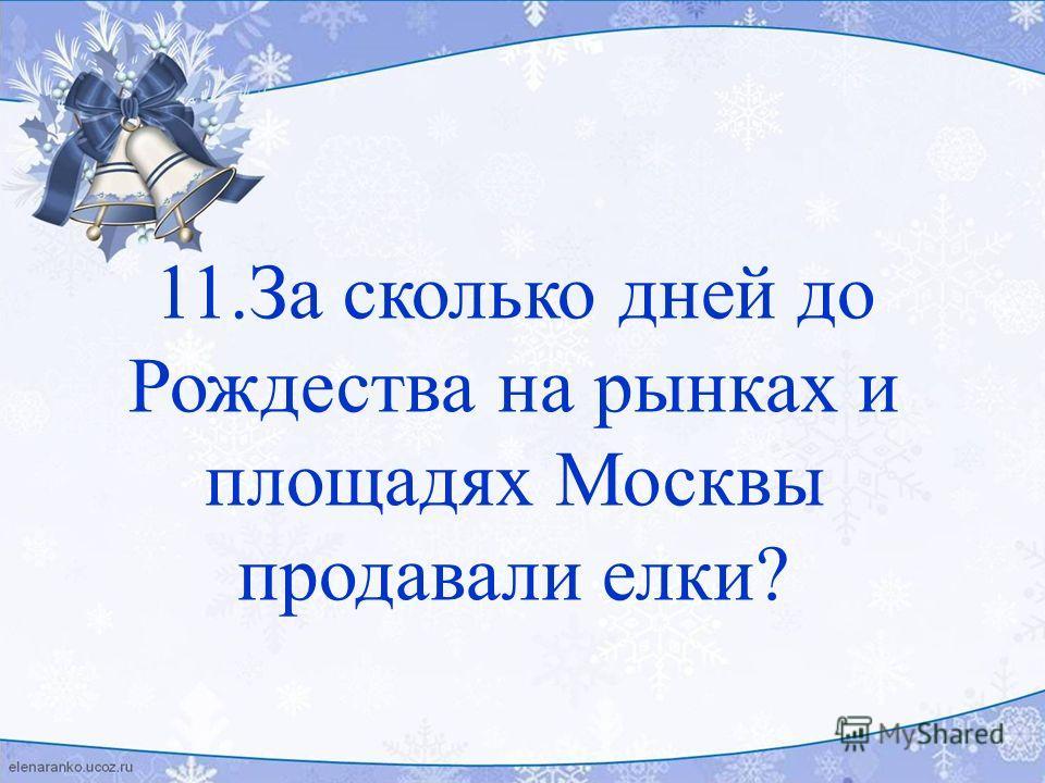 11.За сколько дней до Рождества на рынках и площадях Москвы продавали елки?