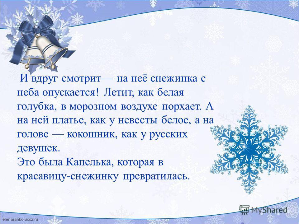 И вдруг смотрит на неё снежинка с неба опускается! Летит, как белая голубка, в морозном воздухе порхает. А на ней платье, как у невесты белое, а на голове кокошник, как у русских девушек. Это была Капелька, которая в красавицу-снежинку превратилась.
