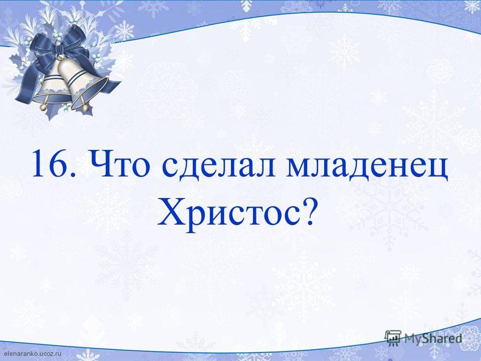 16. Что сделал младенец Христос?