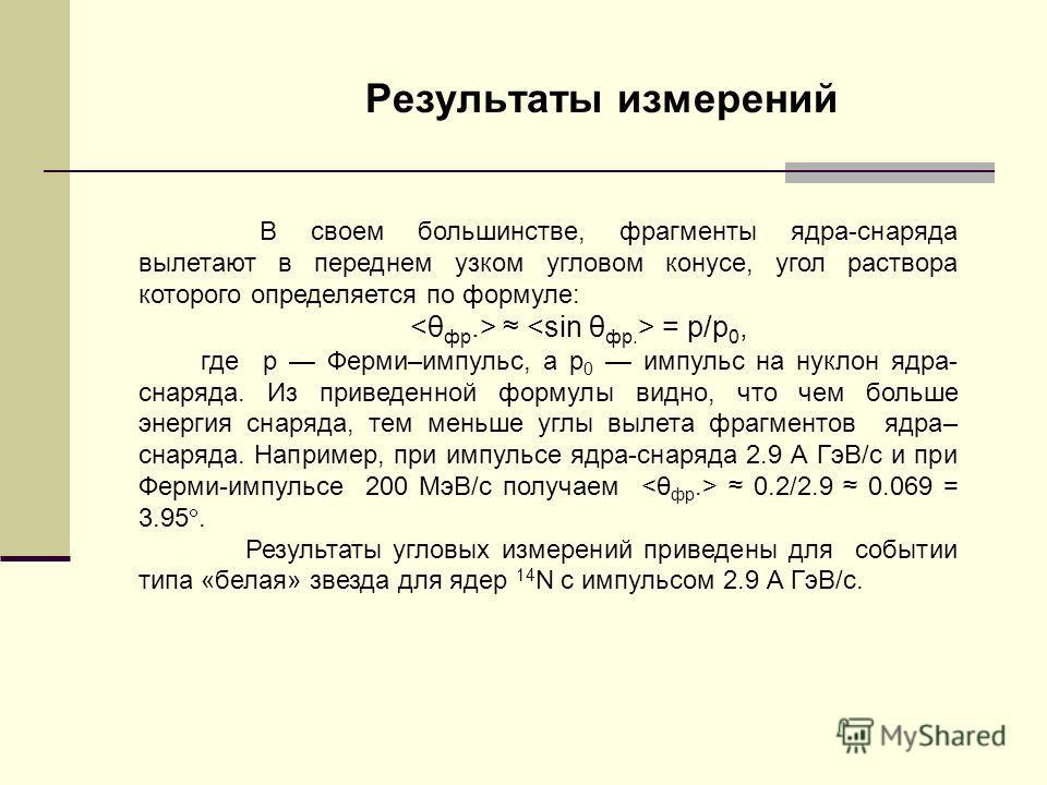 Результаты измерений В своем большинстве, фрагменты ядра-снаряда вылетают в переднем узком угловом конусе, угол раствора которого определяется по формуле: = р/р 0, где р Ферми–импульс, а p 0 импульс на нуклон ядра- снаряда. Из приведенной формулы вид